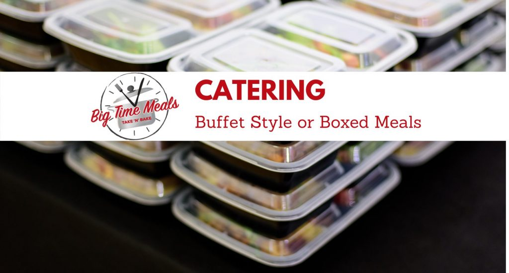 Big Time Meals | Catering | Buffet Style or Boxed Meals